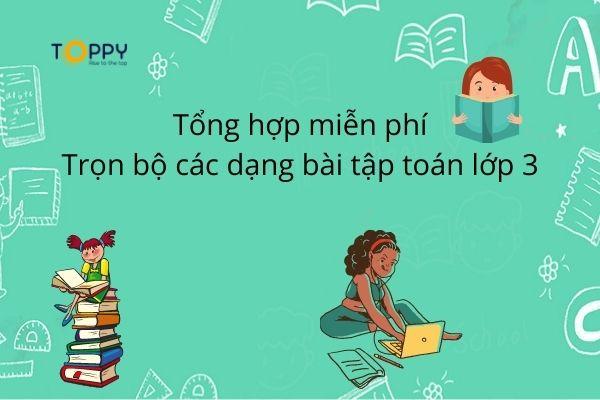 Tổng hợp miễn phí trọn bộ các dạng bài tập toán lớp 3 - Toppy