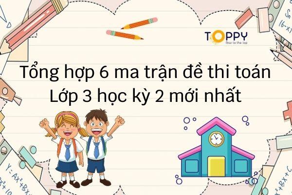 Tổng hợp 6 ma trận đề thi toán lớp 3 học kỳ 2 mới nhất-Toppy